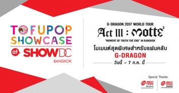 """แฟน """"จี-ดรากอน"""" รวมตัวแสดงความรัก กับโมเม้นท์สุดพิเศษที่งาน """"TofuPOP Showcase at SHOW DC กับ 'G-DRAGON 2017 WORLD TOUR  <ACT III, M.O.T.T.E>'  Live in Bangkok"""""""